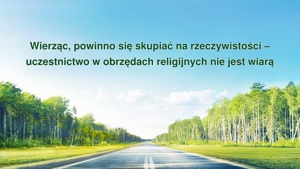 Wiara w Boga powinna skupiać się na rzeczywistości, a nie na obrzędach religijnych